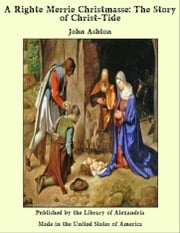 A Righte Merrie Christmasse: The Story of Christ-Tide ebook by John Ashton