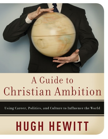 A Guide to Christian Ambition - Using Career, Politics, and Culture to Influence the World ebook by Hugh Hewitt