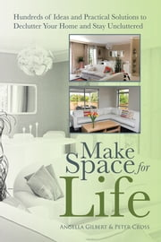 Make Space for Life - Hundreds of Ideas and Practical Solutions to Declutter Your Home and Stay Uncluttered ebook by Angella Gilbert; Peter Cross