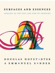 Surfaces and Essences - Analogy as the Fuel and Fire of Thinking ebook by Douglas Hofstadter,Emmanuel Sander