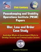 21st Century Peacekeeping and Stability Operations Institute (PKSOI) Papers - War, Law and Order Case Study: Australian Whole-of-Government Efforts to Develop Security and Criminal Justice Sectors ebook by Progressive Management