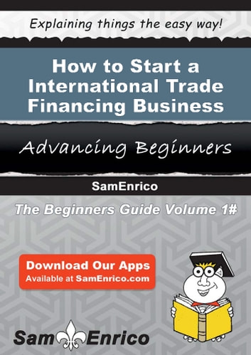 How to Start a International Trade Financing Business - How to Start a International Trade Financing Business ebook by Melodee Pierre