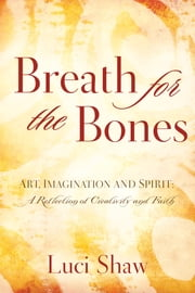Breath for the Bones - Art, Imagination and Spirit: A Reflection on Creativity and Faith ebook by Luci Shaw