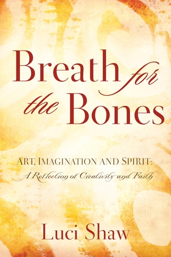 Breath for the bones ebook by luci shaw 9781418589189 rakuten kobo breath for the bones art imagination and spirit a reflection on creativity and fandeluxe Choice Image