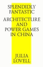 Splendidly Fantastic: Architecture and Power Games in China ebook by Julia Lovell, Strelka Press