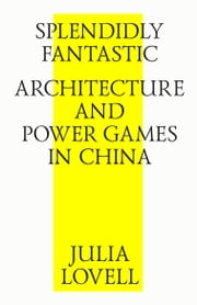 Splendidly Fantastic: Architecture and Power Games in China ebook by Julia Lovell,Strelka Press