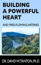 Building a Powerful Heart and Free-Flowing Arteries ebook by Dr. David W. Tanton