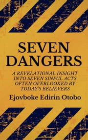 Seven Dangers: A Revelational Insight Into Seven Sinful Acts Often Overlooked By Today's Believers ebook by Ejovboke Edirin Otobo