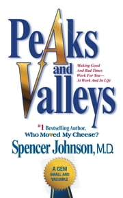 Peaks and Valleys - Making Good And Bad Times Work For You--At Work An ebook by Spencer Johnson, M.D.