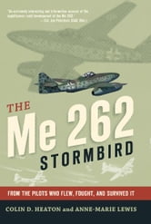 The Me 262 Stormbird: From the Pilots Who Flew, Fought, and Survived It - From the Pilots Who Flew, Fought, and Survived It ebook by Colin D. Heaton,Jorg Czypionka,Tillman