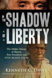 In the Shadow of Liberty - The Hidden History of Slavery, Four Presidents, and Five Black Lives ebook by Kenneth C. Davis