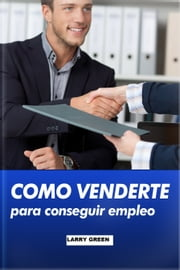 Como venderte para conseguir empleo ebook by Larry Green