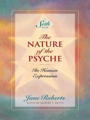 The Nature of the Psyche: Its Human Expression ebook by Jane Roberts, Notes by Robert F. Butts
