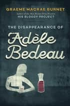 The Disappearance of Adèle Bedeau - A Historical Thriller ebook by Graeme Macrae Burnet Burnet