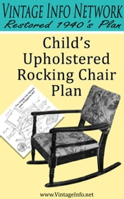 Child's Upholstered Rocking Chair Plans: Restored 1940's Plans ebook by The Vintage Info Network