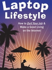 Laptop Lifestyle - How to Quit Your Job and Make a Good Living on the Internet (Volume 2 - How to Create and Sell Your Own Products) ebook by King, Christopher