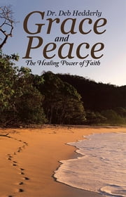 Grace and Peace - The Healing Power of Faith ebook by Dr. Deb Hedderly