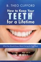 How to Keep Your Teeth for a Lifetime ebook by B. Theo Clifford