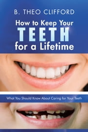 How to Keep Your Teeth for a Lifetime - What You Should Know About Caring for Your Teeth ebook by B. Theo Clifford
