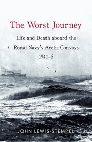 The Worst Journey - Life and death aboard the Royal Navy's Arctic convoys, 1941-5 ebook by John Lewis-Stempel