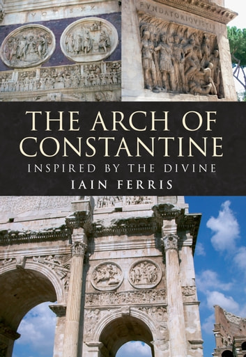 The Arch of Constantine - Inspired by the Divine ebook by Dr Iain Ferris