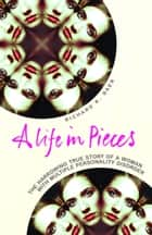 A Life in Pieces - The harrowing story of a woman with 17 personalities ebook by Richard K. Baer