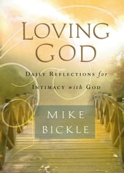 Loving God - Daily Reflections for Intimacy With God ebook by Mike Bickle