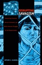 Disrupting Savagism - Intersecting Chicana/o, Mexican Immigrant, and Native American Struggles for Self-Representation ebook by Arturo J. Aldama, Walter D. Mignolo, Sonia Saldívar-Hull,...