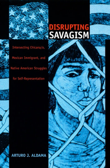 Disrupting Savagism - Intersecting Chicana/o, Mexican Immigrant, and Native American Struggles for Self-Representation ebook by Arturo J. Aldama,Walter D. Mignolo,Sonia Saldívar-Hull,Irene Silverblatt
