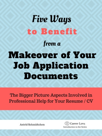 5 Ways To Benefit from a Makeover of Your Job Application Documents - The Bigger Picture Aspects Involved in Professional Help for Your Resume / CV ebook by Astrid Schmidtchen