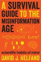 A Survival Guide to the Misinformation Age - Scientific Habits of Mind ebook by David J. Helfand