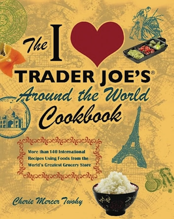 The I Love Trader Joe's Around the World Cookbook - More than 150 International Recipes Using Foods from the World's Greatest Grocery Store ebook by Cherie Mercer Twohy