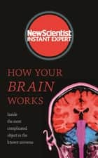 How Your Brain Works - Inside the most complicated object in the known universe ebook by New Scientist