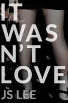 It Wasn't Love ebook by JS Lee