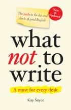 What Not to Write - A Guide to the Dos and Don'ts of Good English (New & Updated) ebook by Kay Sayce