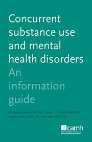 Concurrent Substance Use and Mental Health Disorders - An Information Guide ebook by W.J. Wayne Skinner, MSW, RSW,Caroline P. O'Grady, RN, MN, PhD