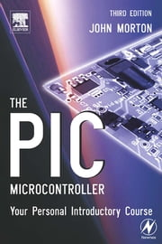 The PIC Microcontroller: Your Personal Introductory Course ebook by Morton, John