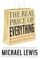 The Real Price of Everything - Rediscovering the Six Classics of Economics ebook by Michael Lewis