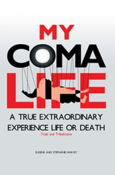 MY COMA LIFE - A TRUE EXTRAORDINARY EXPERIENCE TO LIFE AND DEATH Trials and Tribulations ebook by EUGENE HARVEY; STEPHANIE HARVEY