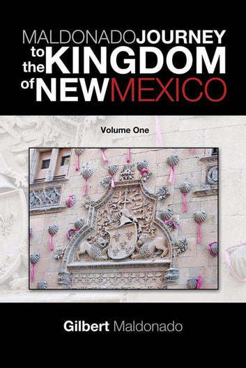 Maldonado Journey to the Kingdom of New Mexico - Volume One ebook by Gilbert Maldonado