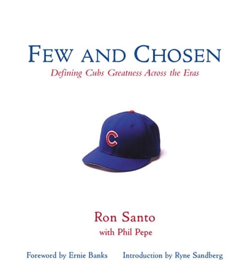 Few and Chosen Cubs - Defining Cubs Greatness Across the Eras ebook by Ron Santo,Phil Pepe