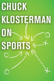 Chuck Klosterman on Sports - A Collection of Previously Published Essays ebook by Chuck Klosterman