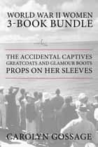 World War II Women 3-Book Bundle - The Accidental Captives / Greatcoats and Glamour Boots / Props on Her Sleeves ebook by Carolyn Gossage, Mary Hawkins Buch