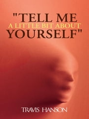 """Tell Me A Little Bit About Yourself"" ebook by Travis Hanson"