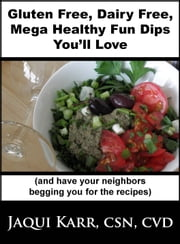 Gluten Free, Dairy Free, Mega Healthy Fun Dips You'll Love (and have your neighbors begging you for the recipe) ebook by Jaqui Karr