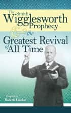 The Smith Wigglesworth Prophecy and the Greatest Revival of All Time ebook by Smith Wigglesworth, Roberts Liardon
