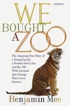 We Bought a Zoo - The Amazing True Story of a Young Family, a Broken Down Zoo, and the 200 Wild Animals That Change Their Lives Forever ebook by Benjamin Mee