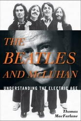 The Beatles and McLuhan - Understanding the Electric Age ebook by Thomas MacFarlane