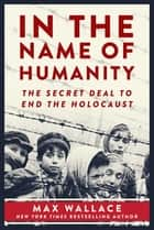 In the Name of Humanity - The Secret Deal to End the Holocaust ebook by Max Wallace