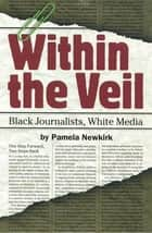 Within the Veil - Black Journalists, White Media ebook by Pamela Newkirk